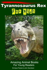 Tyrannosaurus Rex For Kids: Amazing Animal Books For Young Readers ebook by Enrique Fiesta,John Davidson