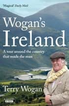 Wogan's Ireland - A Tour Around the Country that Made the Man ebook by Terry Wogan