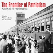 The Frontier of Patriotism - Alberta and the First World War ebook by Adriana A. Davies,Jeff Keshen,David Borys,Juliette Champagne,Brett Clifton,Catherine C. Cole,Rory Cory,Duff Crerar,Michael Dawe,L. James Dempsey,Antonella Fanella,Alvin Finkel,Ryan Flavelle,David Gallant,Stephen Greenhalgh,Jarett Henderson,Mark Osborne Humphries,Chris Hyland,Kathryn Ivany,Allan Kerr,Norman Knowles,J. Whitney Lackenbauer,Robert Lampard,Michale Lang,Kassandra Luciuk,Rod McLeod,John Matthews,Peter McKenzie-Brown,Sean Moir,Patricia Myers,Allan Rowe,Robert Rutherdale,Amy Shaw,Donald J. Smith,Paul Stortz,Doug Styles,Ken Tingley,Aritha van Herk,Donald G. Wetherell,Anthony Worman