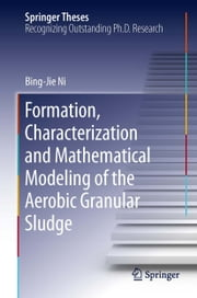 Formation, characterization and mathematical modeling of the aerobic granular sludge ebook by Bing-Jie Ni