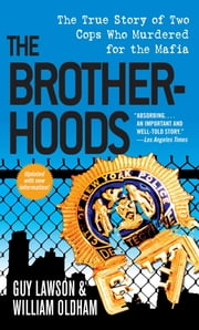 The Brotherhoods - The True Story of Two Cops Who Murdered for the Mafia ebook by Guy Lawson, William Oldham