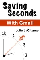 Saving Seconds With Gmail ebook by Julie LaChance