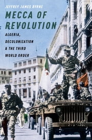Mecca of Revolution - Algeria, Decolonization, and the Third World Order ebook by Jeffrey James Byrne