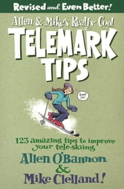 Allen & Mike's Really Cool Telemark Tips, Revised and Even Better! - 123 Amazing Tips to Improve Your Tele-Skiing ebook by Allen O'bannon,Mike Clelland