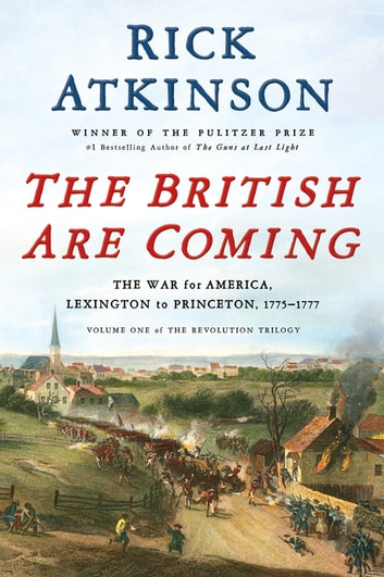 The British Are Coming - The War for America, Lexington to Princeton, 1775-1777 ebook by Rick Atkinson