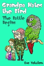GRANDPA HATES THE BIRD: The Battle Begins (Story #1) ebook by Eve Yohalem