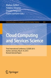 Cloud Computing and Services Science - Third International Conference, CLOSER 2013, Aachen, Germany, May 8-10, 2013, Revised Selected Papers ebook by Markus Helfert,Frédéric Desprez,Donald Ferguson,Frank Leymann