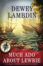 Much Ado About Lewrie - An Alan Lewrie Naval Adventure eBook by Dewey Lambdin