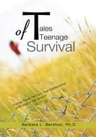 Tales of Teenage Survival - Former Teens Recount Their Adolescence and Lived to Tell About It ebook by Barbara L. Bershon