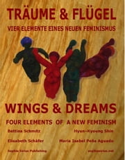 Wings & Dreams: 4 Elements of A New Feminism - English 2013 Edition ebook by Bettina Schmitz / Elisabeth Schafer,Hyun-Kyoung Shin / Maria Isabel Pena Aguado,Introduction by MA Foohs