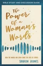 The Power of a Woman's Words Bible Study and Discussion Guide - How the Words You Speak Shape the Lives of Others ebook by Sharon Jaynes