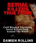Serial Killers True Crime: Cold Blooded Terrifying Serial Killers From Around The World ebook by