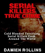 Serial Killers True Crime: Cold Blooded Terrifying Serial Killers From Around The World ebook by Damien Rollins