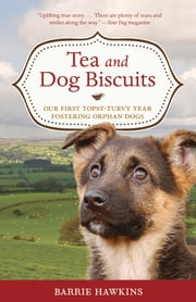 Tea and Dog Biscuits: Our First Topsy-Turvy Year Fostering Orphan Dogs - Our First Topsy-Turvy Year Fostering Orphan Dogs ebook by Barrie Hawkins