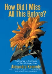 How Did I Miss All This Before? - Waking Up to the Magic of Our Ordinary Lives ebook by Alexandra Kennedy