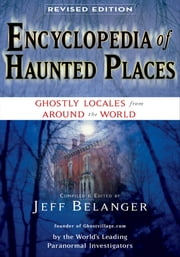 Encyclopedia of Haunted Places, Revised Edition - Ghostly Locales From Around the World ebook by Jeff Belanger