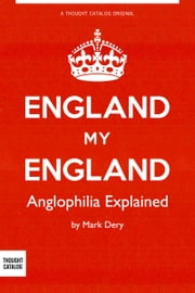 England My England: Anglophilia Explained ebook by Mark Dery