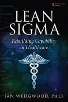 Lean Sigma--Rebuilding Capability in Healthcare ebook by Ian Wedgwood PhD