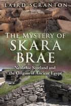 The Mystery of Skara Brae - Neolithic Scotland and the Origins of Ancient Egypt ebook by Laird Scranton
