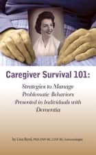 Caregiver Survival 101: Strategies to Manage Problematic Behaviors Presented in Individuals with Dementia ebook by Lisa Byrd