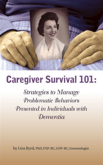 Caregiver Survival 101: Strategies to Manage Problematic Behaviors Presented in Individuals with Dementia 電子書籍 by Lisa Byrd