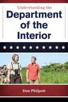 Understanding the Department of the Interior ebook by Don Philpott