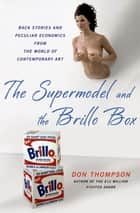 The Supermodel and the Brillo Box - Back Stories and Peculiar Economics from the World of Contemporary Art ebook by Don Thompson
