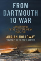From Dartmouth to War - A Midshipman in the Mediterranean 1940-1941 ebook by Adrian Holloway
