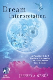Dream Interpretation - A Psychic's A to Z Guide to Uncovering the Truth Behind Your Dreams ebook by Jeffrey A. Wands