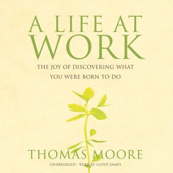 A Life at Work - The Joy of Discovering What You Were Born to Do audiobook by Thomas Moore