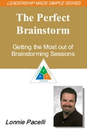 The Leadership Made Simple Series: The Perfect Brainstorm - Getting the Most out of Brainstorming Sessions ebook by Lonnie Pacelli
