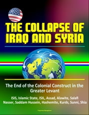 The Collapse of Iraq and Syria: The End of the Colonial Construct in the Greater Levant - ISIS, Islamic State, ISIL, Assad, Alawite, Salafi, Nasser, Saddam Hussein, Hashemite, Kurds, Sunni, Shia ebook by Progressive Management