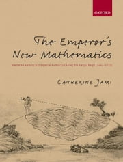 The Emperor's New Mathematics : Western Learning and Imperial Authority During the Kangxi Reign (1662-1722) ebook by Catherine Jami