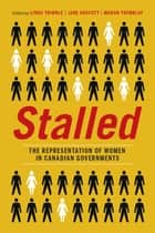 Stalled - The Representation of Women in Canadian Governments ebook by Linda Trimble, Jane Arscott, Manon Tremblay