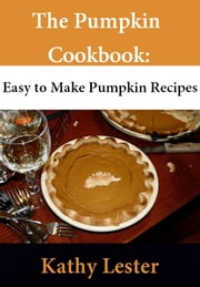 The Pumpkin Cookbook: Easy to Make Pumpkin Recipes ebook by Kathy Lester