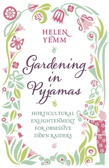Gardening in Pyjamas - Horticultural enlightenment for obsessive dawn raiders eBook by Helen Yemm