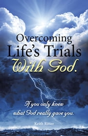 Overcoming Life's Trials with God - If You Only Knew What God Really Gave You ebook by Keith Ritter