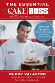 The Essential Cake Boss (A Condensed Edition of Baking with the Cake Boss) - Bake Like The Boss--Recipes & Techniques You Absolutely Have to Know ebook by Buddy Valastro