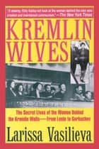 Kremlin Wives - The Secret Lives of the Women Behind the Kremlin Walls—From Lenin to Gorbachev ebook by Larissa Vasilieva, Cathy Porter