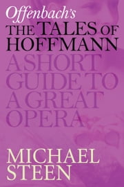 Offenbach's The Tales of Hoffmann - Les Contes d'Hoffmann: A Short Guide To A Great Opera ebook by Michael Steen