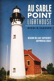 Au Sable Point Lighthouse - Beacon on Lake Superior's Shipwreck Coast ebook by Mikel B. Classen