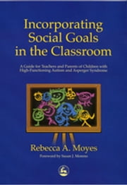 Incorporating Social Goals in the Classroom - A Guide for Teachers and Parents of Children with High-Functioning Autism and Asperger Syndrome ebook by Rebecca Moyes,Susan J. Moreno