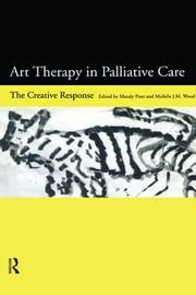 Art Therapy in Palliative Care - The Creative Response ebook by Mandy Pratt,Michele Wood