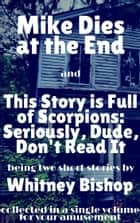 Mike Dies at the End / This Story is Full of Scorpions: Seriously, Dude, Don't Read It ebook by Whitney Bishop