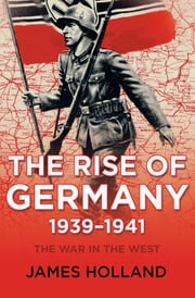 The Rise of Germany 1939–1941 - The War in the West ebook by James Holland