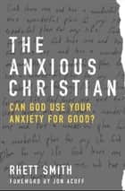 The Anxious Christian - Can God Use Your Anxiety for Good? ebook by Rhett Smith