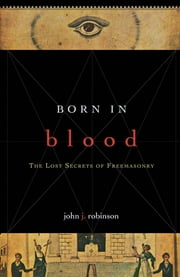 Born in Blood - The Lost Secrets of Freemasonry ebook by John J. Robinson