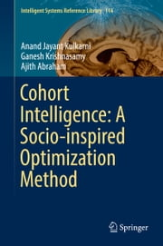 Cohort Intelligence: A Socio-inspired Optimization Method ebook by Anand Jayant Kulkarni, Ganesh Krishnasamy, Ajith Abraham