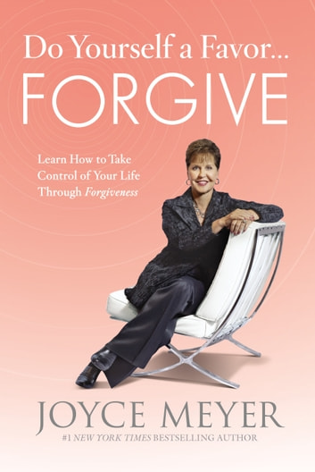 Do Yourself a Favor...Forgive - Learn How to Take Control of Your Life Through Forgiveness ebook by Joyce Meyer