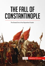 The Fall of Constantinople - The Brutal End of the Byzantine Empire ebook by 50 MINUTES